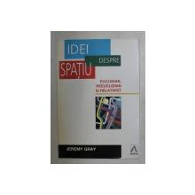 IDEI DESPRE SPATIU , EUCLIDIAN , NEEUCLIDIAN SI RELATIVIST de JEREMY GRAY , 1998