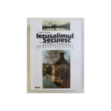 IERUSALIMUL SECUIESC de GEZA SZAVAI , in romaneste de ALEXANDRU SKULTETY , 2001