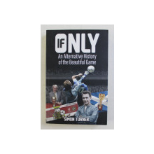 IF ONLY - AN ALTERNATIVE HISTORY OF THE BEAUTIFUL GAME by SIMON TURNER , 2017