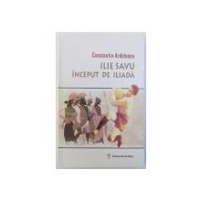 ILE SAVU  - INCEPUT DE ILIADA de CONSTANTIN ARDELEANU , 2006, DEDICATIE*