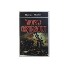 IMPOTRIVA CRESTINISMULUI de MICHAEL MARTIN , 2007