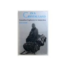 IN A CRYSTAL LAND, CANADIAN EXPLORERS IN ANTARTICA by DEAN BEEBY , 1994