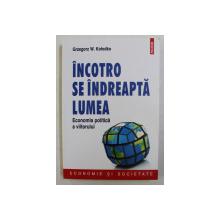 INCOTRO SE INDREAPTA LUMEA - ECONOMIA POLITICA A VIITORULUI de GRZEGORZ W. KOLODKO , 2015