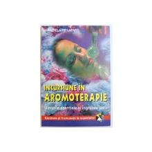 INCURSIUNE IN AROMOTERAPIE  - ULEIURILE ESENTIALE SI INGRIJIREA PIELII de  MARIE - CLAIRE LAPARE , 2001