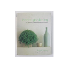 INDOOR GARDENING - A NEW APPROACH TO DISPLAYING PLANTS IN THE HOME by DIANA YAKELEY , 2002