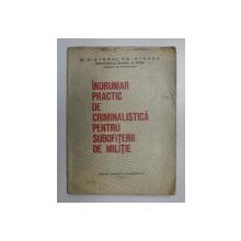 INDRUMAR PRACTIC DE CRIMINALISTICA PENTRU SUBOFITERII DE MILITIE , 1984