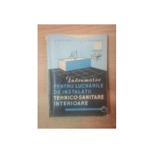 INDRUMATOR PENTRU LUCRARILE DE INSTALATII TEHNICO SANITARE INTERIOARE de N. NICULESCU , L. DUMITRESCU , Bucuresti 1963