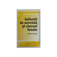 INFECTII IN SARCINA SI RISCURI FETALE - GHID DE CONDUITA de GABRIEL ADRIAN POPESCU , ILINCA GUSSI , 2016