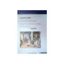 INFLUENTA FRANCEZA ASUPRA SPIRITULUI PUBLIC IN ROMANA-POMPILIU ELIADE  EDITIA A 2-A  2000