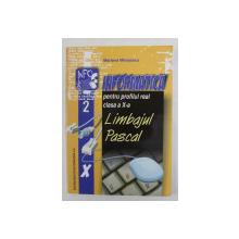 INFORMATICA PENTRU PROFILUL REAL CLASA A X-A - LIMBAJUL PASCAL de MARIANA MILOSESCU , 2005