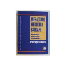 INFRACTIUNI FINANCIAR BANCARE  - METODOLOGIA INVESTIGATIEI CRIMINALISTICE de PETRUT CIOBANU , 2012