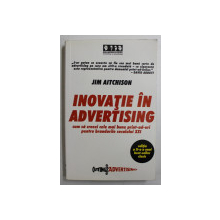 INOVATIE IN ADVERTISING  - CUM SA CREEZI CELE MAI BUNE PRINT- AD - URI PENTRU BRANDURILE SECOLULUI XXI de JIM AITCHISON , 2006