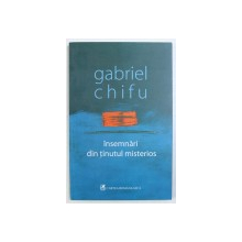 INSEMNARI DIN TINUTUL MISTERIOS  - POEZII de GABRIEL  CHIFU , 2011