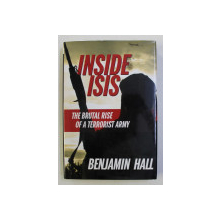INSIDE ISIS , THE BRUTAL RISE OF A TERRORIST ARMY by BENJAMIN HALL , 2015