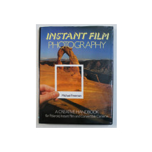 INSTANT FILM PHOTOGRAPHY - A CREATIVE HANDBOOK FOR POLAROID , INSTANT FILM AND CONVERTIBLE CAMERAS by MICHAEL FREEMAN , 1985