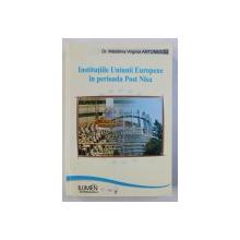 INSTITUTIILE UNIUNII EUROPENE IN PERIOADA POST - NISA . O PERSPECTIVA DE DREPT CONSTITUTIONAL de MADALINA VIRGINIA ANTONESCU , 2009