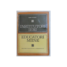INSTITUTORI IERI , EDUCATORI MIINE , EVOLUTIA SCOLII PRIMARE de ROBERT DOTTRENS , 1971