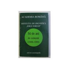 """INSTITUTUL DE LINGVISTICA """" IORGU IORDAN """" - 50 DE ANI DE EXISTENTA (1949-1999) , 1999"""