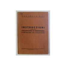 INSTRUCTIUNI PENTRU ORGANIZAREA SI FUNCTIONAREA CENTRELOR DE COLECTARE , 1949