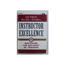 INSTRUCTOR EXCELLENCE - MASTERING THE DELIVERY OF TRAINING by BOB POWERS and WILLIAM J . ROTHWELL , 2007