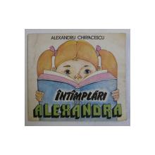 INTAMPLARI CU ALEXANDRA de ALEXANDRU CHIRIACESCU , ILUSTRATII de CORNELIA MANEA RUSU , 1987