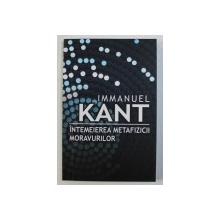 INTEMEIEREA METAFIZICII MORAVURILOR de IMMANUEL KANT , 2014