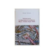 INTOARCERE IN LABORATORUL ROMANESC MASS-MEDIA DUPA 1989 de PETER GROSS , 2015