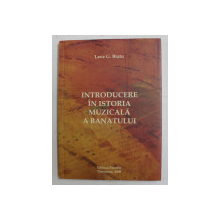 INTRODUCERE IN ISTORIA MUZICALA A BANATULUI de LAVA G . BRATU , 2008