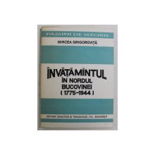 INVATAMANTUL IN NORDUL BUCOVINEI ( 1775 - 1944 ) de MIRCEA GRIGOROVITA , 1993 *DEDICATIE