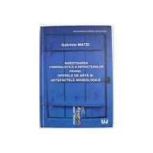 INVESTIGAREA CRIMINALISTICA A INFRACTIUNILOR PRIVIND OPERELE DE ARTA SI ARTEFACTELE ARHEOLOGICE de GABRIELA MATEI , 2010