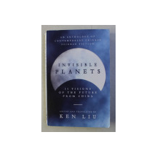 INVISIBLE PLANETS - AN ANTHOLOGY OF CONTEMPORARY CHINESE SCIENCE FICTION by KEN LIU , 2016