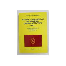 ISTORIA COMUNISMULUI DIN ROMANIA . ORIGINI, ACTIVITATE , VOLUMUL I de MIRCEA VALCU - MEHEDINTI , 2014