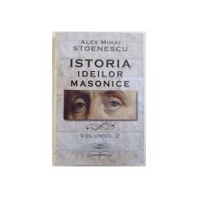 ISTORIA IDEILOR MASONICE , VOLUMUL II de ALEX MIHAI STOENESCU , 2015