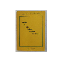 ISTORIA IN DOINE , BALADE , LEGENDE , TRADITII de GRIGORE OLARU - GHEORGHE SMARANDACHE , 1994