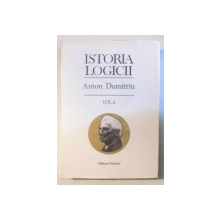 ISTORIA LOGICII , ED. a - III - a REVAZUTA SI ADAUGITA , VOL. IV de ANTON DUMITRIU , 1998