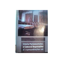ISTORIA PARLAMENTULUI, A CAMEREI DEPUTATILOR SI A PRESEDINTILOR SAI  - OANA ILIE SI CORNEL CONSTANTIN ILIE, BUC. 2007