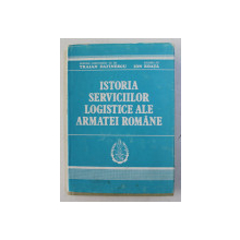 ISTORIA SERVICIILOR LOGISTICE ALE ARMATEI ROMANE de TRAIAN DAFINESCU si ION BOATA , 1990