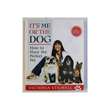 IT' S ME OR THE DOG - HOW TO HAVE THE PERFECT PET by VICTORIA STILWELL , 2005