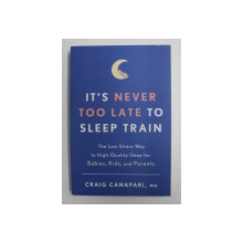 IT'S NEVER TOO LATE TO SLEEP TRAIN by CRAIG CANAPARI M.D. , 2019
