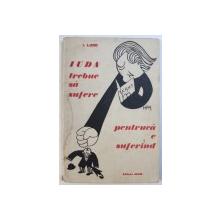 IUDA TREBUIA SA SUFERE PENTRCA  E SUFERIND de I. LUDO , 1934 , DEDICATIE*