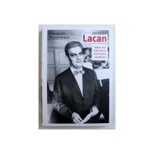 JACQUES LACAN - SCHITA UNEI VIETI , ISTORIA UNUI SISTEM DE GANDIRE de ELISABETH ROUDINESCO , 2018