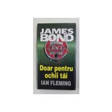 JAMES BOND 007 - DOAR PENTRU OCHII TAI de IAN FLEMING , 2000