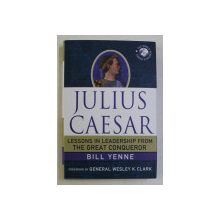 JULIUS CAESAR  - LESSONS IN LEADERSHIP FROM THE GREAT CONQUEROR by BILL YENNE , 2012