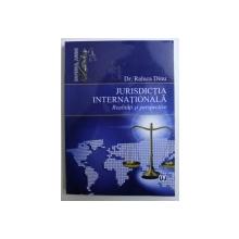 JURISDICTIA INTERNATIONALA - REALITATI SI PERSPECTIVE de RALUCA DINU , 2013