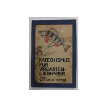 KATECHISMUS FUR AQUARIEN - LIEBHABER von WILHELM GEYER , EDITIE INTERBELICA , TEXT CU CARACTERE GOTICE *