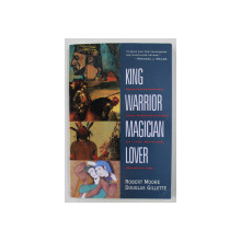 KING , WARRIOR , MAGICIAN , LOVER - REDISCOVERING THE ARCHETYPES OF THE MATURE MASCULINE by ROBERT MOORE and DOUGLAS GILETTE , 1990