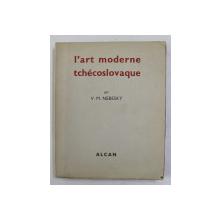 L 'ART MODERNE EN TSCHECOSLOVAQUE par V.M. NEBESKY , 1937