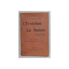 L ' EVOLUTION DE LA MATIERE par GUSTAVE LE BON , 1905