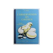 L ' OBSERVATION DES CHOSES  - COURS ELEMENTAIRES ( 1 re et 2e ANNEES ) , CLASSES DE 10 e et 9 e par C , GRILL , 1959