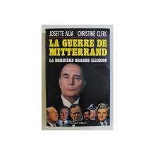 LA GUERRE DE MITTERRAND - LA DERNIERE GRANDE ILLUSION par JOSETTE ALIA , CHRISTINE CLERC , 1991